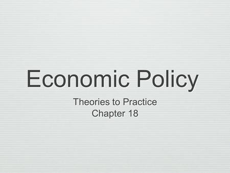 Economic Policy Theories to Practice Chapter 18 Theories to Practice Chapter 18.
