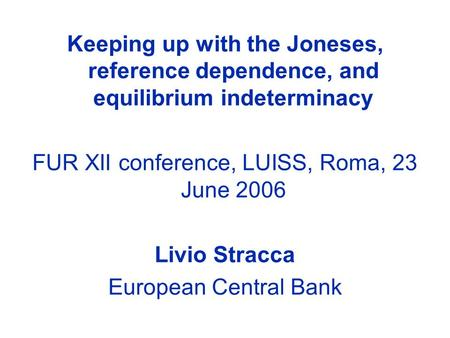 Keeping up with the Joneses, reference dependence, and equilibrium indeterminacy FUR XII conference, LUISS, Roma, 23 June 2006 Livio Stracca European Central.
