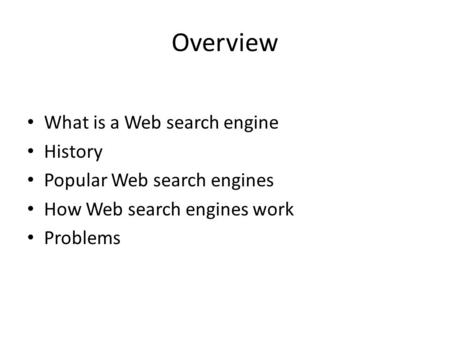 Overview What is a Web search engine History Popular Web search engines How Web search engines work Problems.