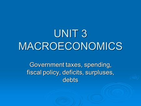 UNIT 3 MACROECONOMICS Government taxes, spending, fiscal policy, deficits, surpluses, debts.