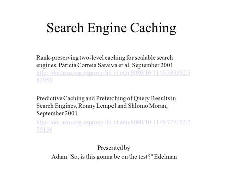Search Engine Caching Rank-preserving two-level caching for scalable search engines, Paricia Correia Saraiva et al, September 2001