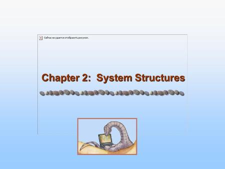 Chapter 2: System Structures. 2.2 Silberschatz, Galvin and Gagne ©2005 Operating System Principles Chapter 2: System Structures Operating System Services.