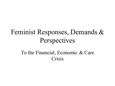 Feminist Responses, Demands & Perspectives To the Financial, Economic & Care Crisis.