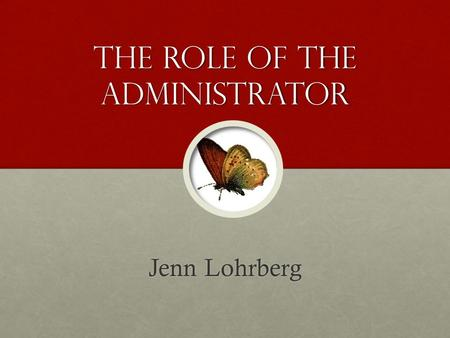 The Role of the Administrator Jenn Lohrberg. Growth What have I learned, and what I have done with it… and what I have done with it…