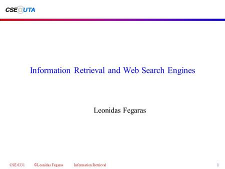 CSE 6331 © Leonidas Fegaras Information Retrieval 1 Information Retrieval and Web Search Engines Leonidas Fegaras.