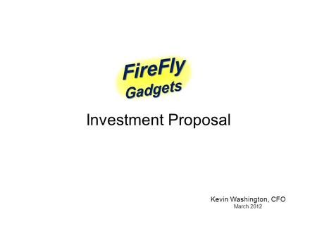 Investment Proposal Kevin Washington, CFO March 2012.
