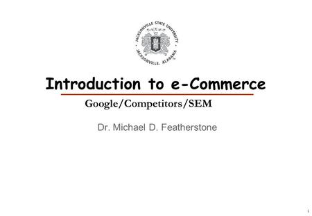 1 Dr. Michael D. Featherstone Introduction to e-Commerce Google/Competitors/SEM.