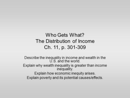 Who Gets What? The Distribution of Income Ch. 11, p. 301-309 Describe the inequality in income and wealth in the U.S. and the world. Explain why wealth.