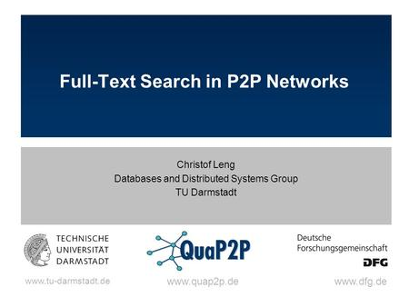 Www.tu-darmstadt.de www.dfg.dewww.quap2p.de Full-Text Search in P2P Networks Christof Leng Databases and Distributed Systems Group TU Darmstadt.