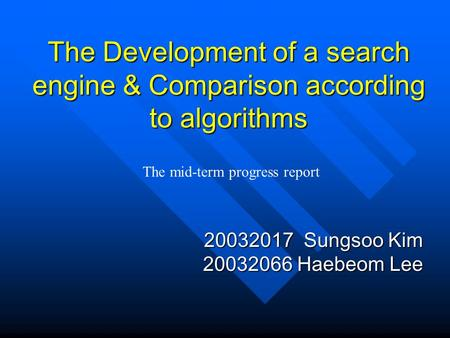 The Development of a search engine & Comparison according to algorithms 20032017 Sungsoo Kim 20032066 Haebeom Lee The mid-term progress report.