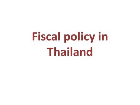 Fiscal policy in Thailand. Reference Karel Jansen, The Scope for Fiscal Policy: A Case Study of Thailand, in Development Policy Review, 2004 Songtham.