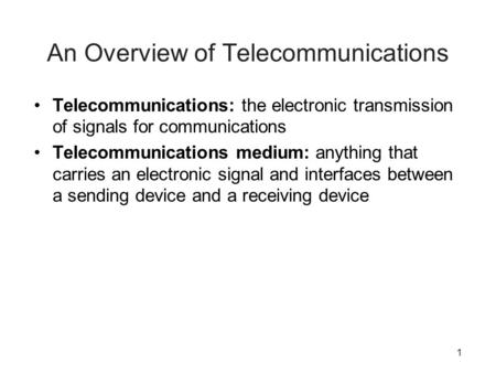 1 An Overview of Telecommunications Telecommunications: the electronic transmission of signals for communications Telecommunications medium: anything that.
