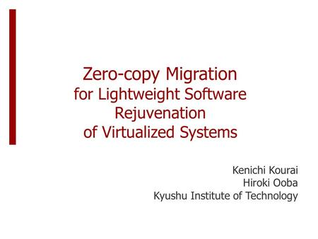 Zero-copy Migration for Lightweight Software Rejuvenation of Virtualized Systems Kenichi Kourai Hiroki Ooba Kyushu Institute of Technology.