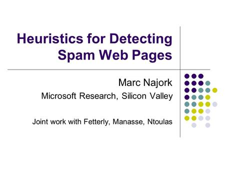 Heuristics for Detecting Spam Web Pages Marc Najork Microsoft Research, Silicon Valley Joint work with Fetterly, Manasse, Ntoulas.