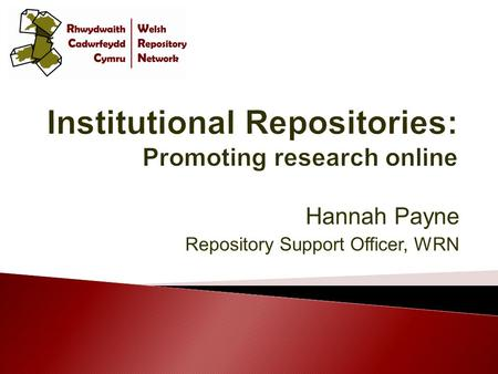 Hannah Payne Repository Support Officer, WRN  WRN Start- Up project – 2007-2009  Money for hardware  Assistance with installation  Support and guidance.