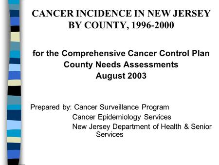 CANCER INCIDENCE IN NEW JERSEY BY COUNTY, 1996-2000 for the Comprehensive Cancer Control Plan County Needs Assessments August 2003 Prepared by: Cancer.