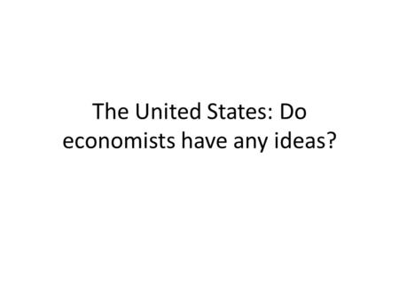 The United States: Do economists have any ideas?.