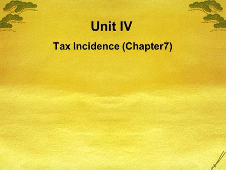 Unit IV Tax Incidence (Chapter7). In this chapter, look for the answers to these questions:  How do taxes affect market outcomes? How does the outcome.