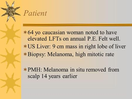 Patient  64 yo caucasian woman noted to have elevated LFTs on annual P.E. Felt well.  US Liver: 9 cm mass in right lobe of liver  Biopsy: Melanoma,
