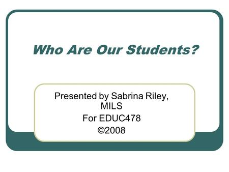 Who Are Our Students? Presented by Sabrina Riley, MILS For EDUC478 ©2008.