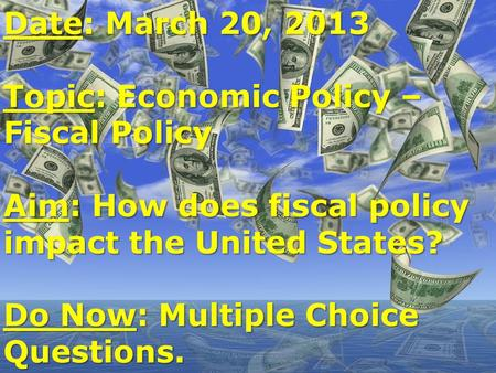 Date: March 20, 2013 Topic: Economic Policy – Fiscal Policy Aim: How does fiscal policy impact the United States? Do Now: Multiple Choice Questions.