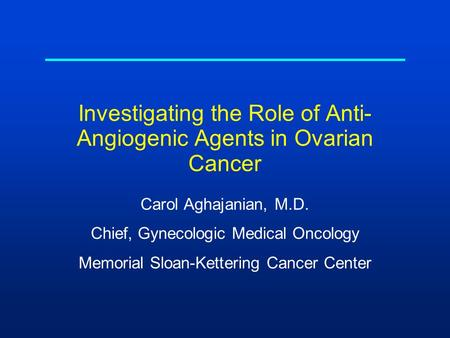 Investigating the Role of Anti- Angiogenic Agents in Ovarian Cancer Carol Aghajanian, M.D. Chief, Gynecologic Medical Oncology Memorial Sloan-Kettering.