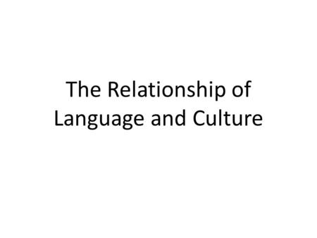 The Relationship of Language and Culture. Language It is the principal means by which we conduct our social lives It becomes connected to culture when.