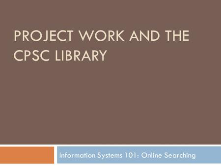 PROJECT WORK AND THE CPSC LIBRARY Information Systems 101: Online <strong>Searching</strong>.