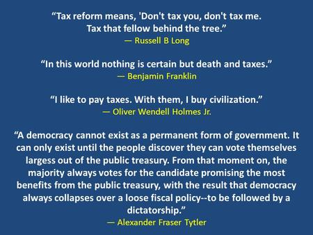 """Tax reform means, 'Don't tax you, don't tax me. Tax that fellow behind the tree."" ― Russell B Long ""In this world nothing is certain but death and taxes."""