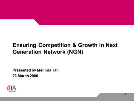 1 Ensuring Competition & Growth in Next Generation Network (NGN) Presented by Melinda Tan 23 March 2006.