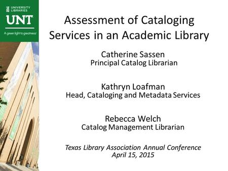 Assessment of Cataloging Services in an Academic Library Catherine Sassen Principal Catalog Librarian Kathryn Loafman Head, Cataloging and Metadata Services.