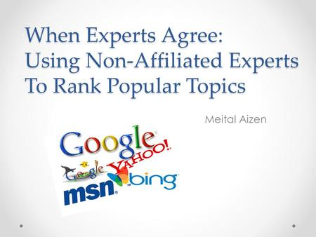 When Experts Agree: Using Non-Affiliated Experts To Rank Popular Topics Meital Aizen.