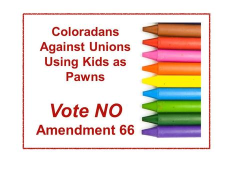 Coloradans Against Unions Using Kids as Pawns Vote NO Amendment 66.