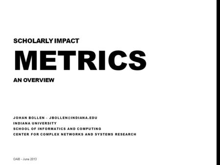 SCHOLARLY IMPACT METRICS AN OVERVIEW JOHAN BOLLEN – INDIANA UNIVERSITY SCHOOL OF INFORMATICS AND COMPUTING CENTER FOR COMPLEX NETWORKS.