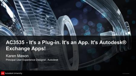 © 2012 Autodesk AC3535 - It's a Plug-in. It's an App. It's Autodesk® Exchange Apps! Karen Mason Principal User Experience Designer, Autodesk.