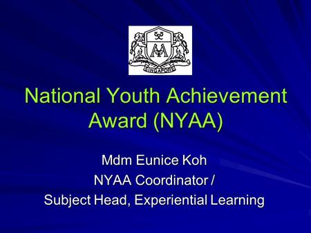 National Youth Achievement Award (NYAA) Mdm Eunice Koh NYAA Coordinator / Subject Head, Experiential Learning.