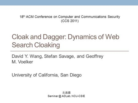 Cloak and Dagger: Dynamics of Web Search Cloaking David Y. Wang, Stefan Savage, and Geoffrey M. Voelker University of California, San Diego 左昌國 Seminar.
