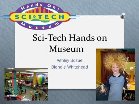 Sci-Tech Hands on Museum Ashley Bozue Blondie Whitehead.