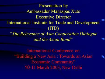 "Presentation by Ambassador Manaspas Xuto Executive Director International Institute for Trade and Development (ITD) ""The Relevance of Asia Cooperation."