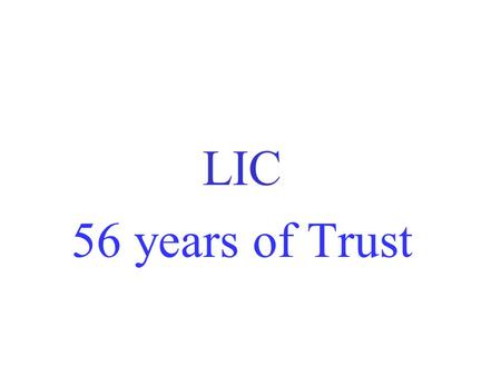 LIC 56 years of Trust. Strengths Total Life Fund - 12,83,990.72 crores as on 31.03.2012 Assets - more than 14,17,891.79 Crores Customers - 30 Crores Only.