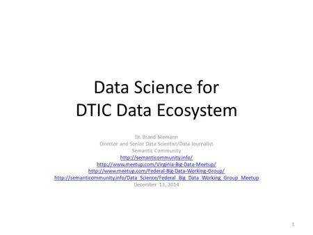 Data Science for DTIC Data Ecosystem Dr. Brand Niemann Director and Senior Data Scientist/Data Journalist Semantic Community