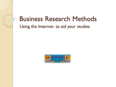 Business Research Methods Using the Internet- to aid your studies.