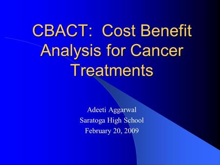 CBACT: Cost Benefit Analysis for Cancer Treatments Adeeti Aggarwal Saratoga High School February 20, 2009.