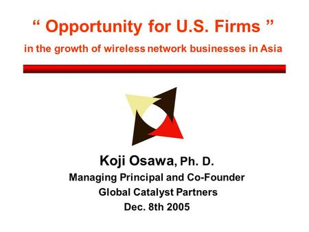 """ Opportunity for U.S. Firms "" in the growth of wireless network businesses in Asia Koji Osawa, Ph. D. Managing Principal and Co-Founder Global Catalyst."