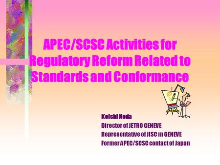 APEC/SCSC Activities for Regulatory Reform Related to Standards and Conformance Koichi Noda Director of JETRO GENEVE Representative of JISC in GENEVE.