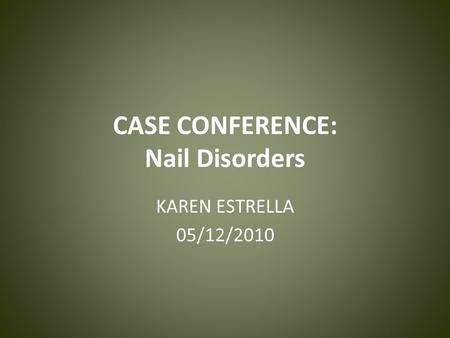 CASE CONFERENCE: Nail Disorders KAREN ESTRELLA 05/12/2010.