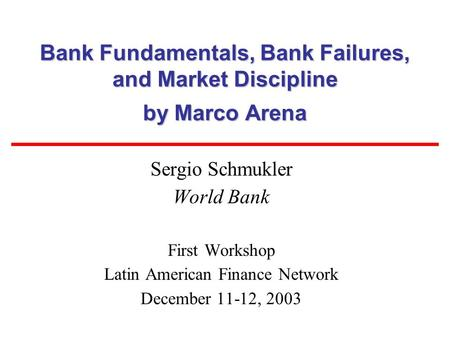 Bank Fundamentals, Bank Failures, and Market Discipline by Marco Arena Sergio Schmukler World Bank First Workshop Latin American Finance Network December.