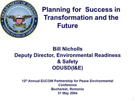 1 Planning for Success in Transformation and the Future Bill Nicholls Deputy Director, Environmental Readiness & Safety ODUSD(I&E) 12 th Annual EUCOM Partnership.