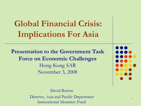 1 Global Financial Crisis: Implications For Asia David Burton Director, Asia and Pacific Department International Monetary Fund Presentation to the Government.