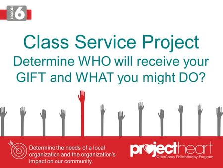 Class Service Project Determine WHO will receive your GIFT and WHAT you might DO?